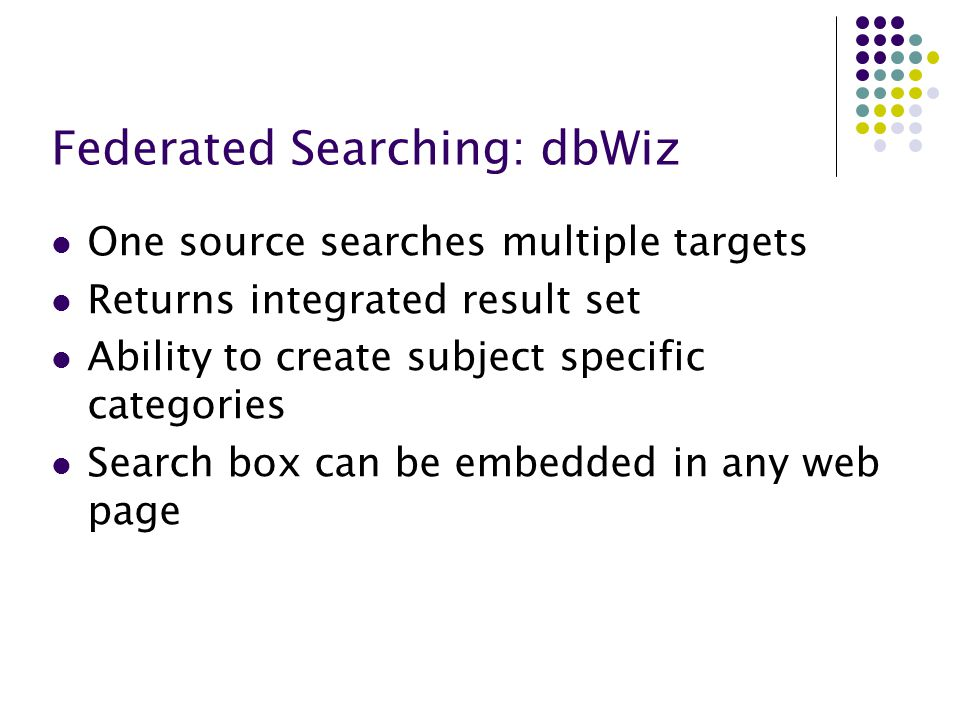 Federated Searching: dbWiz One source searches multiple targets Returns integrated result set Ability to create subject specific categories Search box