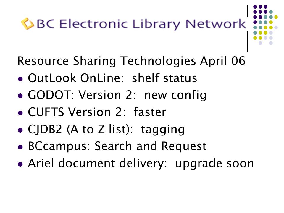Resource Sharing Technologies April 06 OutLook OnLine: shelf status GODOT: Version 2: new config CUFTS Version 2: faster CJDB2 (A to Z list): tagging
