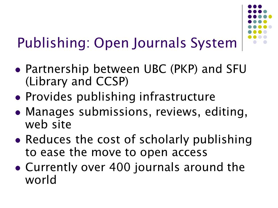 Publishing: Open Journals System Partnership between UBC (PKP) and SFU (Library and CCSP) Provides publishing infrastructure Manages submissions, revi