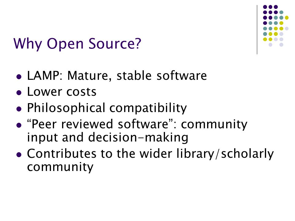 "Why Open Source? LAMP: Mature, stable software Lower costs Philosophical compatibility ""Peer reviewed software"": community input and decision-making C"