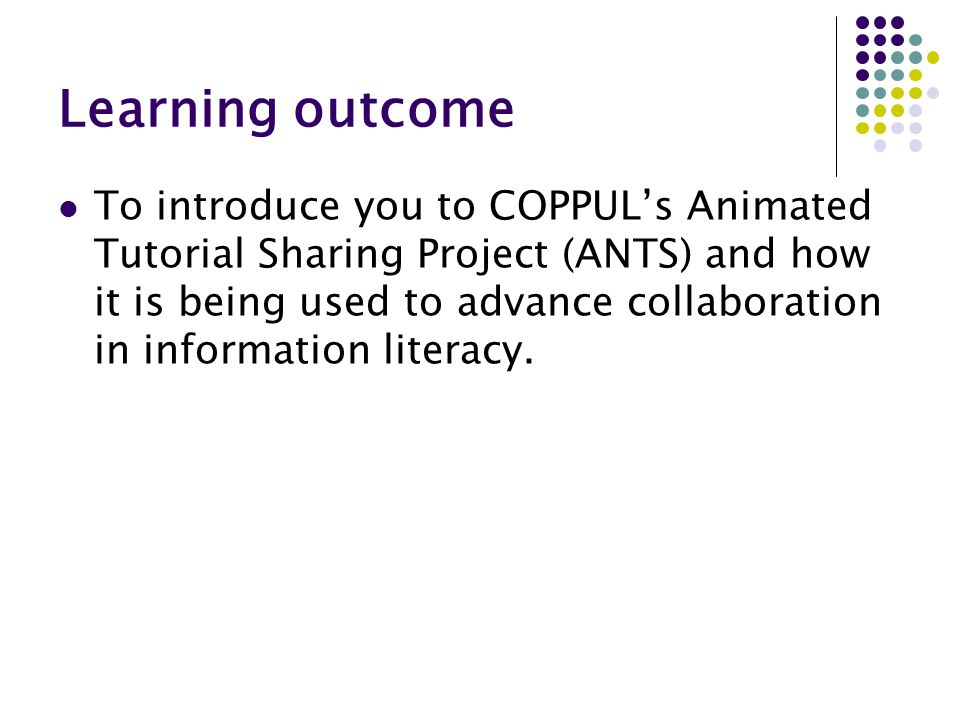 Learning outcome To introduce you to COPPUL's Animated Tutorial Sharing Project (ANTS) and how it is being used to advance collaboration in informatio