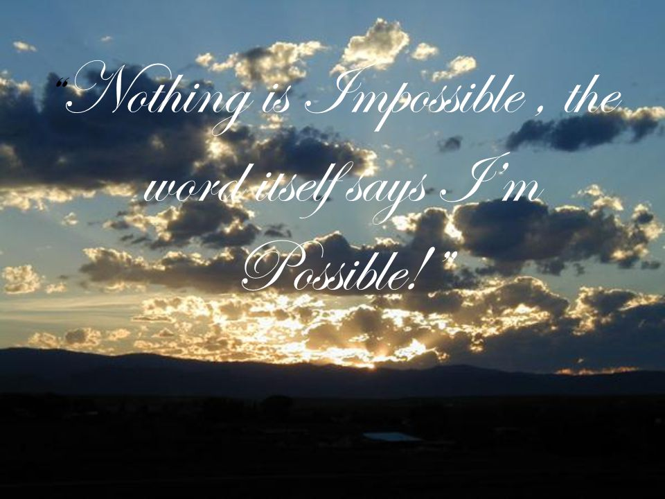 Nothing is Impossible, the word itself says I'm Possible!