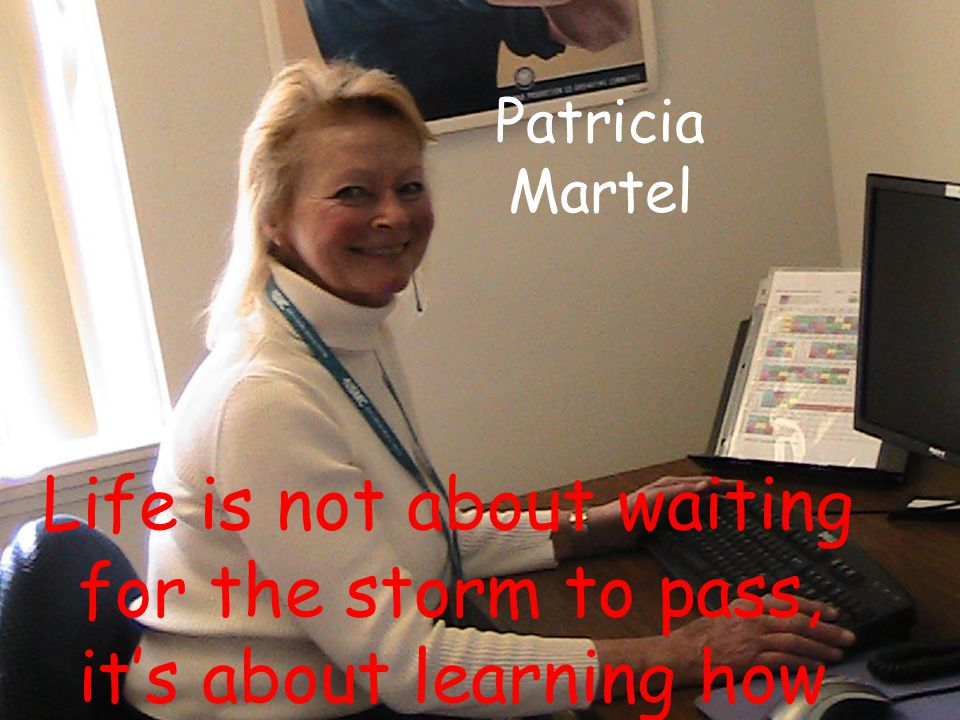 Patricia Martel Life is not about waiting for the storm to pass, it's about learning how to dance in the rain.