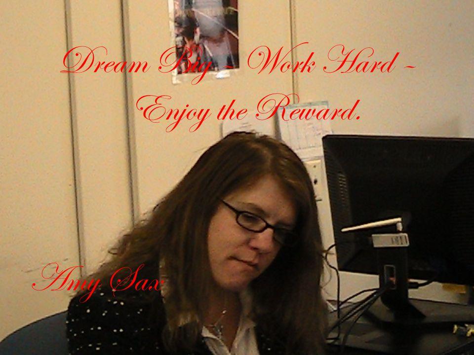Dream Big – Work Hard – Enjoy the Reward. Amy Sax