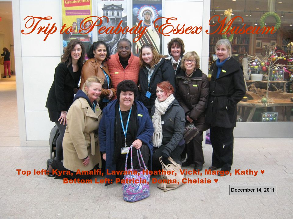 Trip to Peabody Essex Museum Top left: Kyra, Amalfi, Lawana, Heather, Vicki, Margo, Kathy ♥ Bottom Left: Patricia, Donna, Chelsie ♥ December 14, 2011
