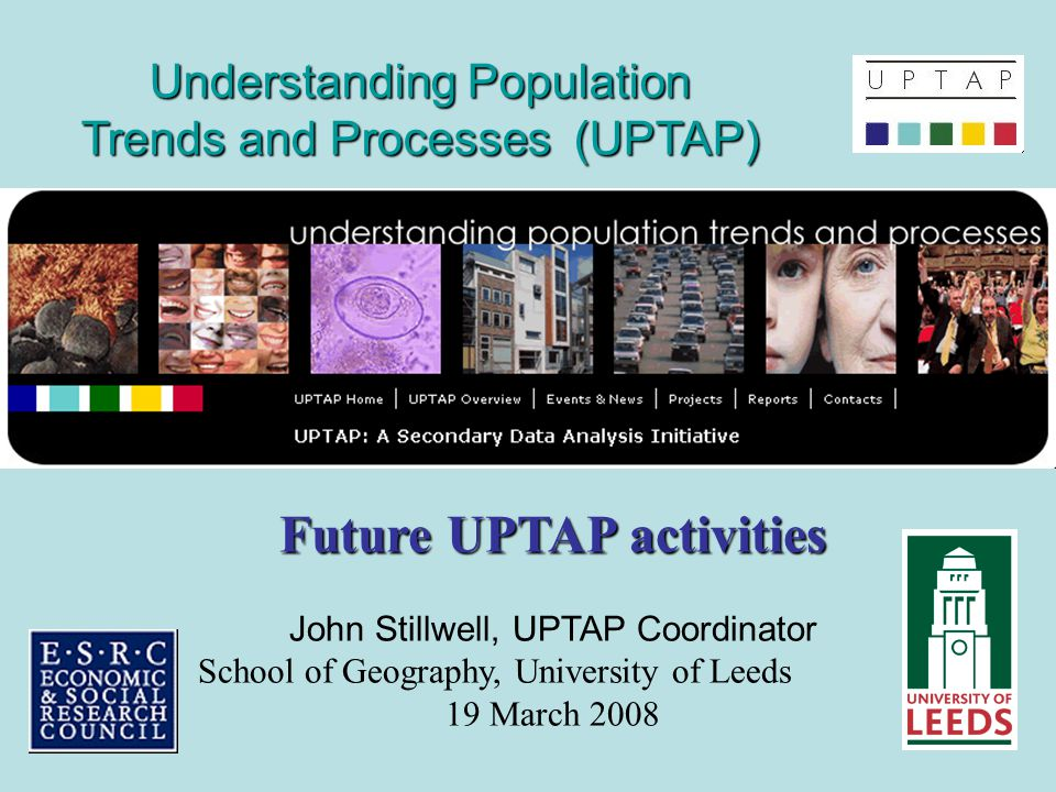 Understanding Population Trends and Processes (UPTAP) Future UPTAP activities John Stillwell, UPTAP Coordinator School of Geography, University of Leeds 19 March 2008