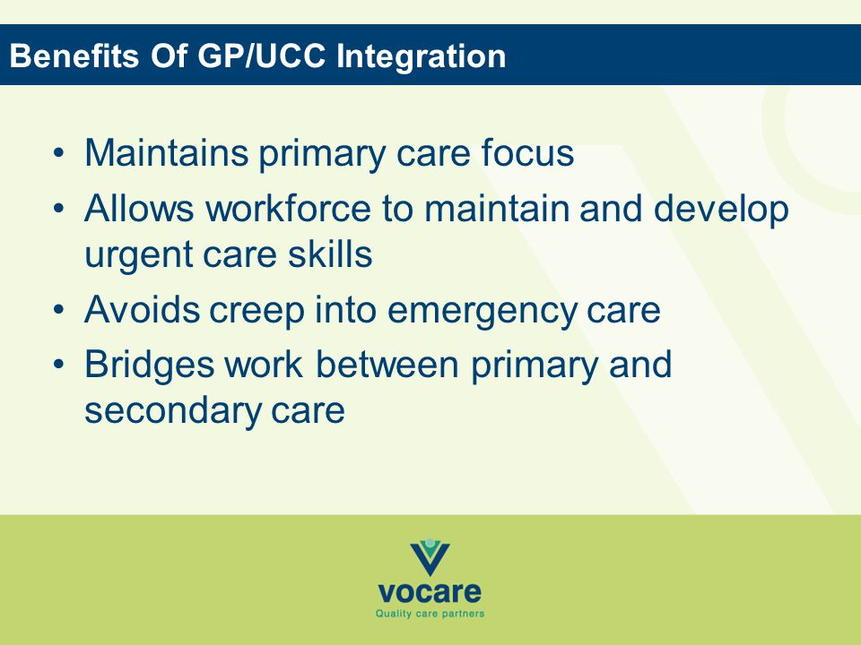 Maintains primary care focus Allows workforce to maintain and develop urgent care skills Avoids creep into emergency care Bridges work between primary and secondary care Benefits Of GP/UCC Integration