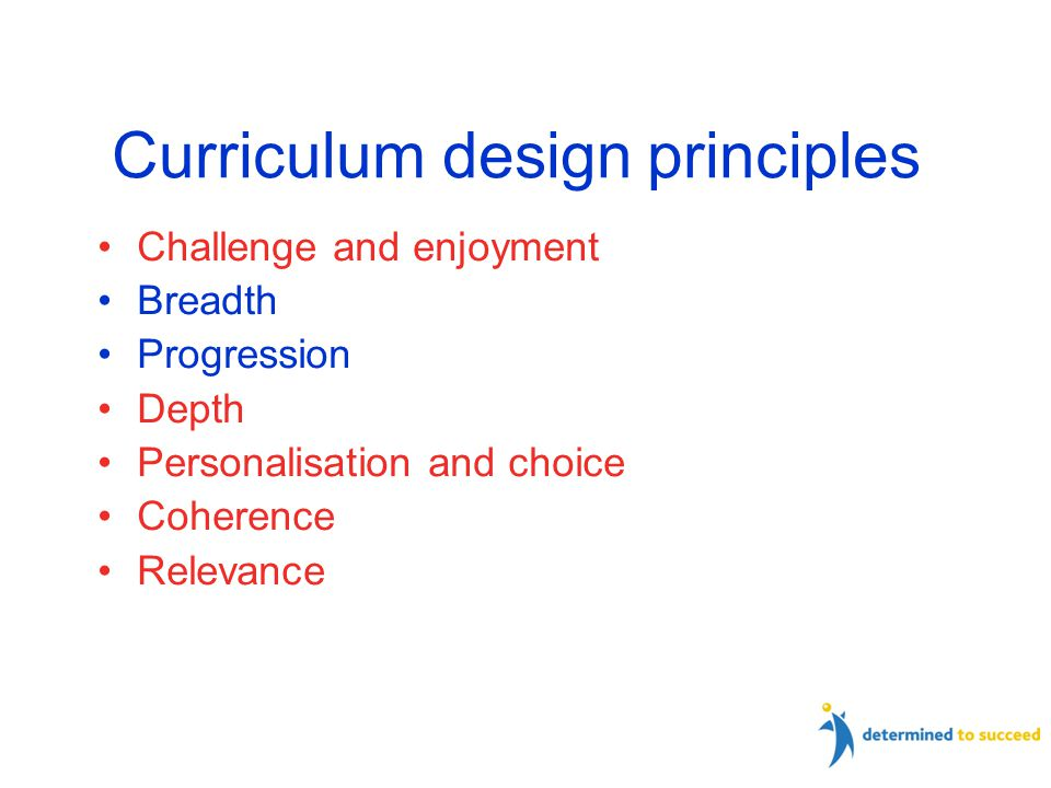 Curriculum design principles Challenge and enjoyment Breadth Progression Depth Personalisation and choice Coherence Relevance