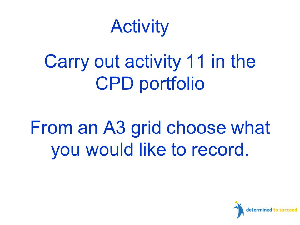 Carry out activity 11 in the CPD portfolio From an A3 grid choose what you would like to record.