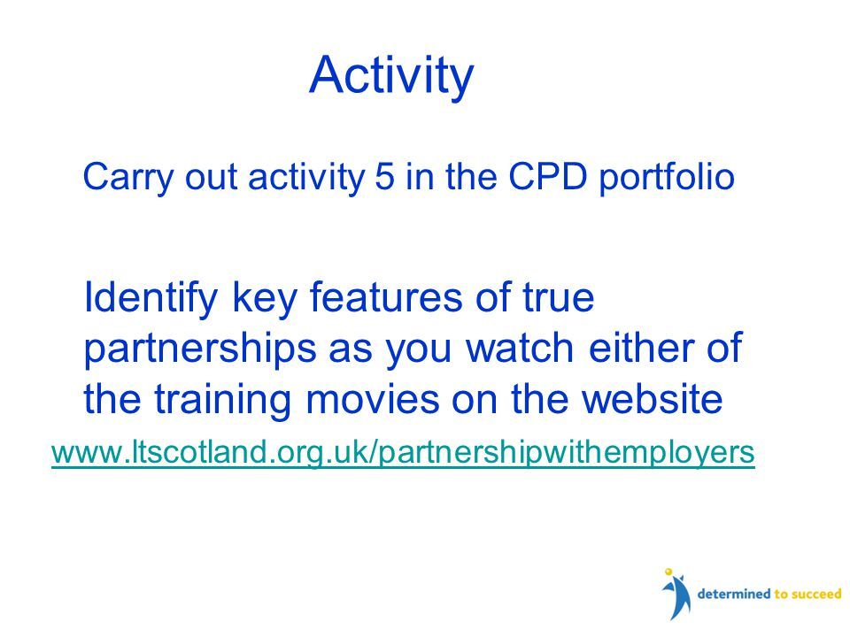 Carry out activity 5 in the CPD portfolio Identify key features of true partnerships as you watch either of the training movies on the website www.ltscotland.org.uk/partnershipwithemployers Activity