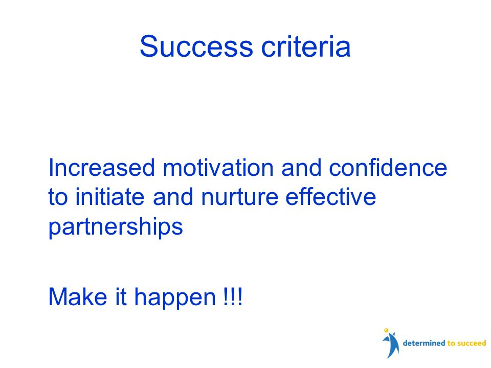 Success criteria Increased motivation and confidence to initiate and nurture effective partnerships Make it happen !!.