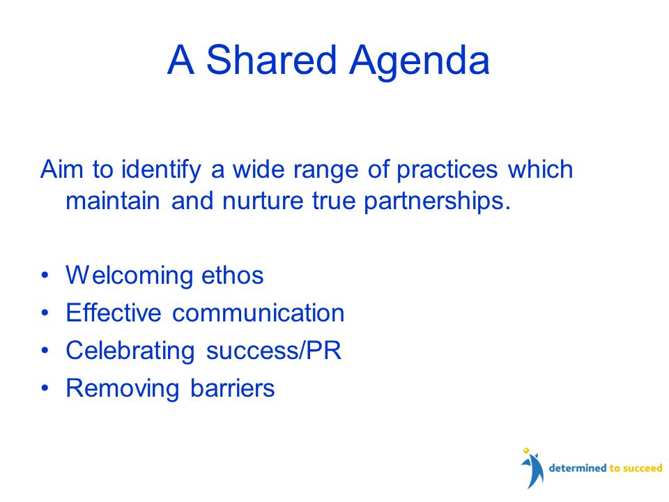 A Shared Agenda Aim to identify a wide range of practices which maintain and nurture true partnerships.