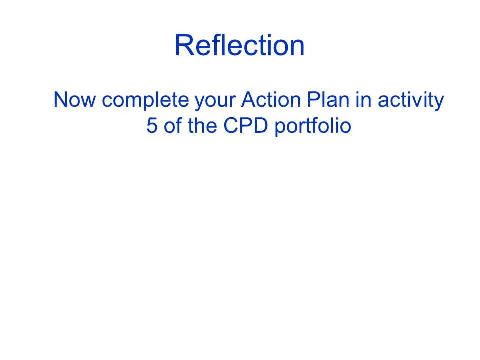 Reflection Now complete your Action Plan in activity 5 of the CPD portfolio