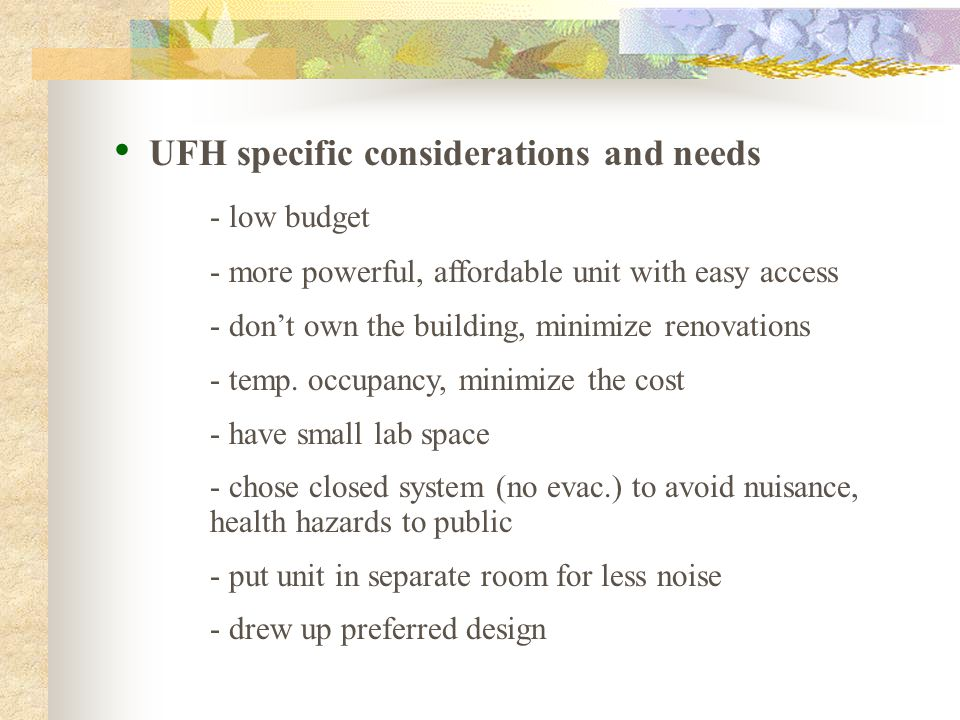 UFH specific considerations and needs - low budget - more powerful, affordable unit with easy access - don't own the building, minimize renovations - temp.