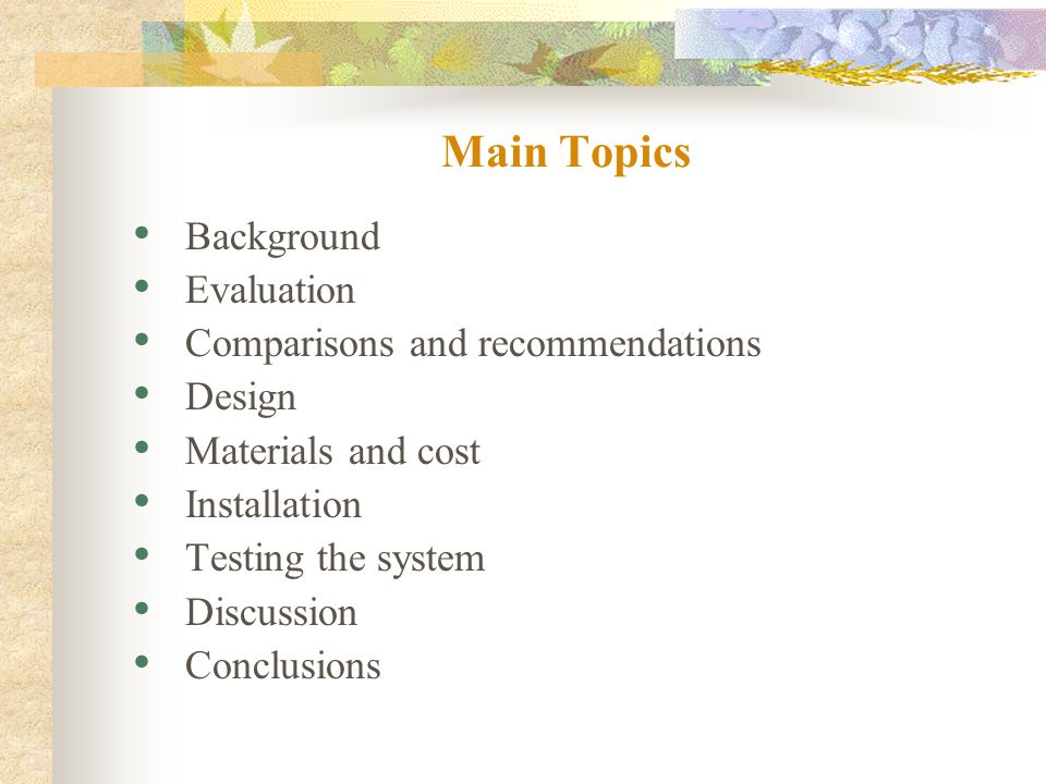 Main Topics Background Evaluation Comparisons and recommendations Design Materials and cost Installation Testing the system Discussion Conclusions