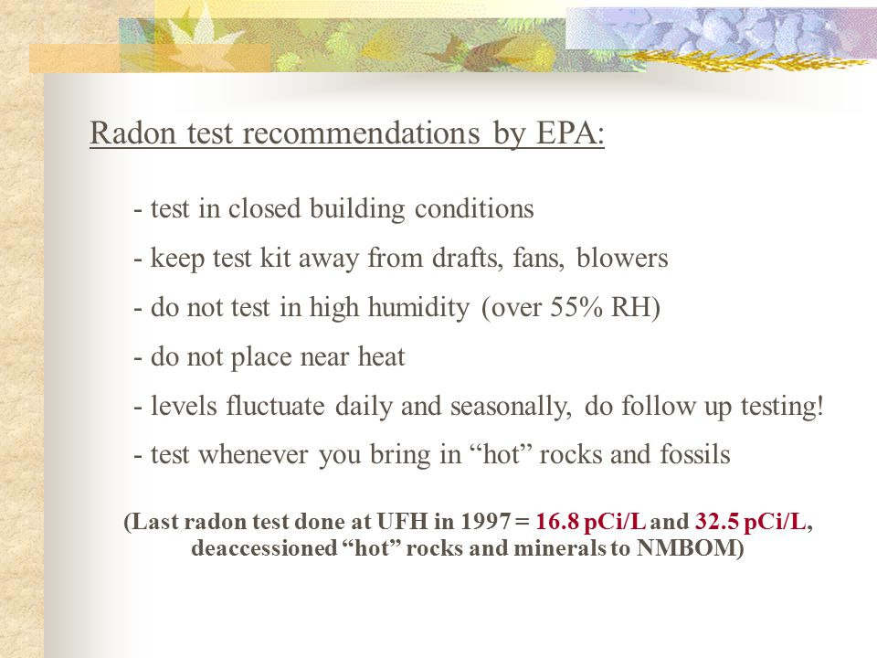 Radon test recommendations by EPA: - test in closed building conditions - keep test kit away from drafts, fans, blowers - do not test in high humidity (over 55% RH) - do not place near heat - levels fluctuate daily and seasonally, do follow up testing.