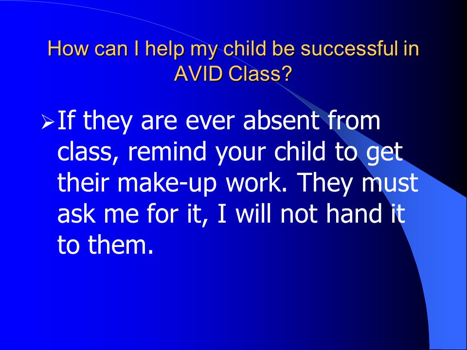 How can I help my child be successful in AVID Class?  If they are ever absent from class, remind your child to get their make-up work. They must ask