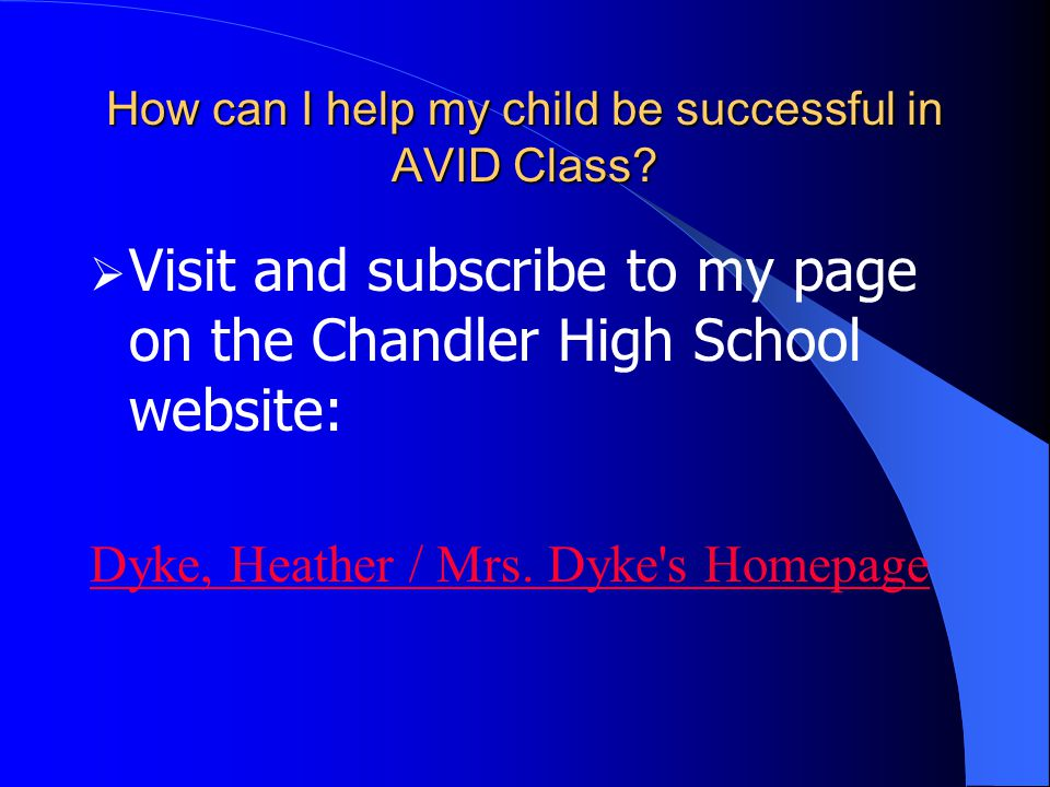 How can I help my child be successful in AVID Class?  Visit and subscribe to my page on the Chandler High School website: Dyke, Heather / Mrs. Dyke's
