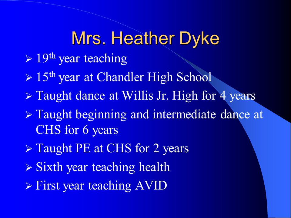 Mrs. Heather Dyke  19 th year teaching  15 th year at Chandler High School  Taught dance at Willis Jr. High for 4 years  Taught beginning and inte