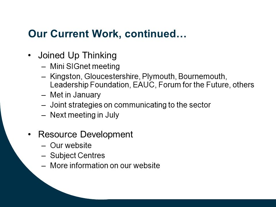 Our Current Work, continued… Joined Up Thinking –Mini SIGnet meeting –Kingston, Gloucestershire, Plymouth, Bournemouth, Leadership Foundation, EAUC, Forum for the Future, others –Met in January –Joint strategies on communicating to the sector –Next meeting in July Resource Development –Our website –Subject Centres –More information on our website