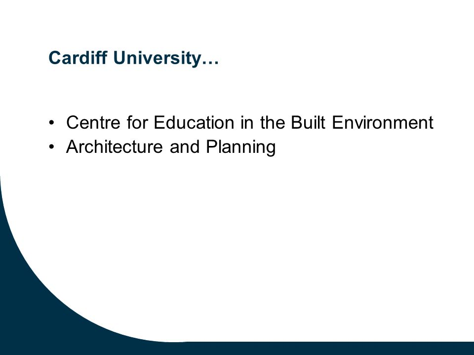 Cardiff University… Centre for Education in the Built Environment Architecture and Planning