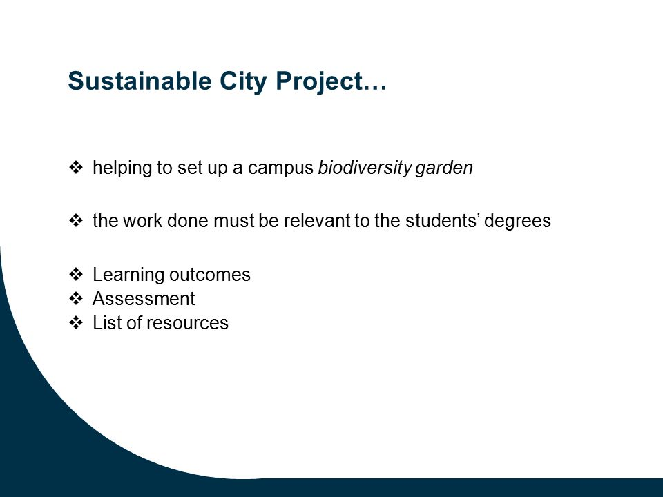Sustainable City Project…  helping to set up a campus biodiversity garden  the work done must be relevant to the students' degrees  Learning outcomes  Assessment  List of resources
