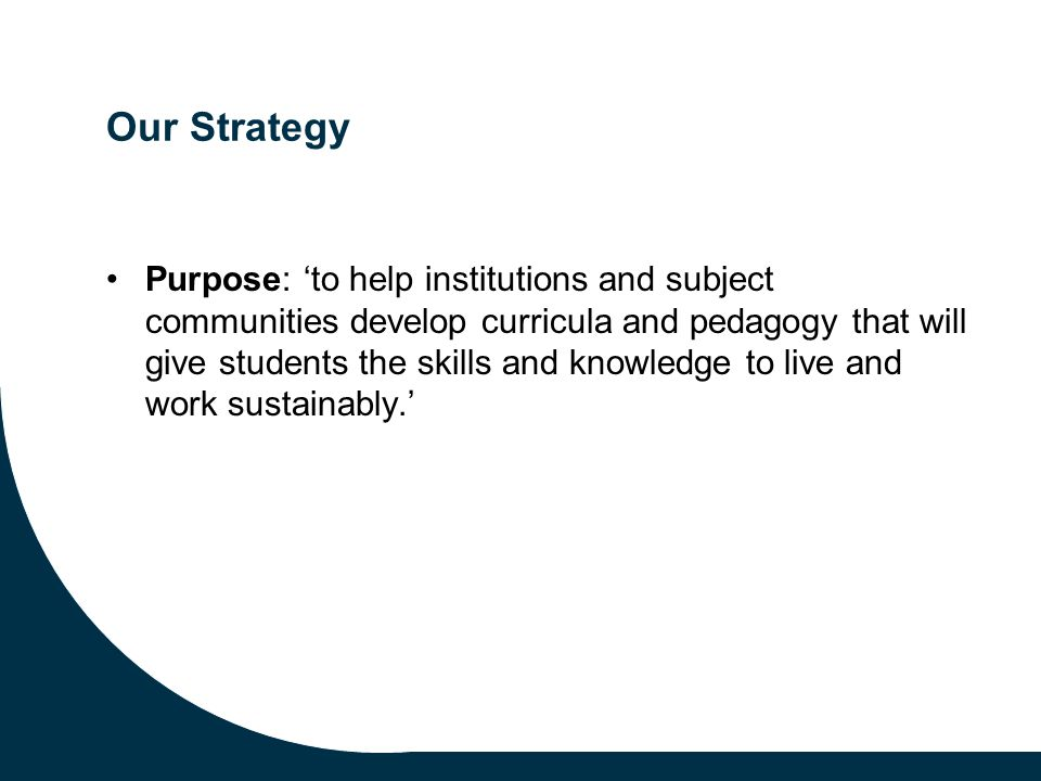 Our Strategy Purpose: 'to help institutions and subject communities develop curricula and pedagogy that will give students the skills and knowledge to live and work sustainably.'