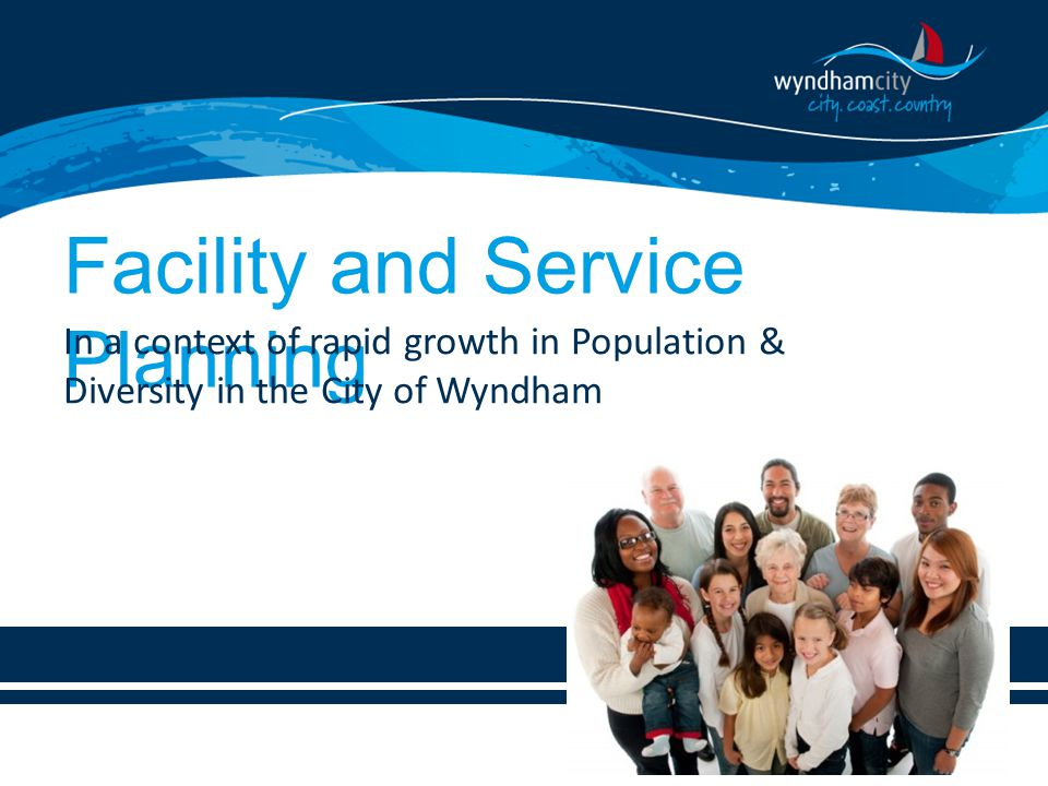 Facility and Service Planning In a context of rapid growth in Population & Diversity in the City of Wyndham