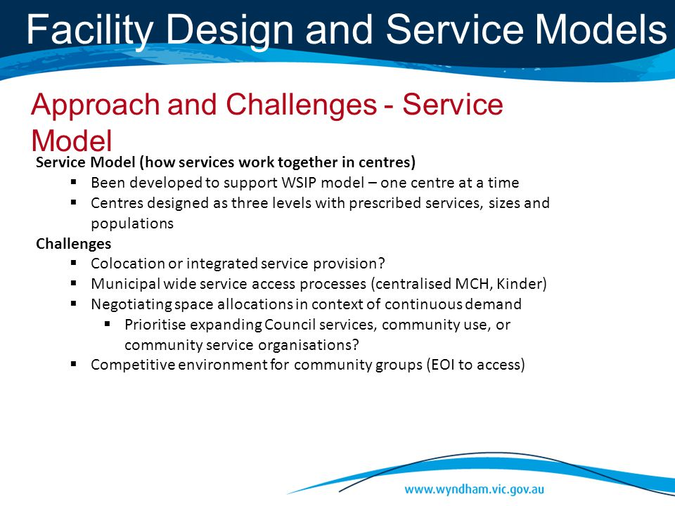 Facility Design and Service Models Service Model (how services work together in centres)  Been developed to support WSIP model – one centre at a time  Centres designed as three levels with prescribed services, sizes and populations Challenges  Colocation or integrated service provision.