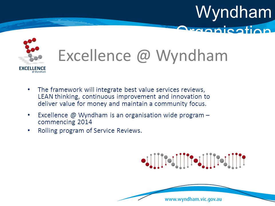Excellence @ Wyndham The framework will integrate best value services reviews, LEAN thinking, continuous improvement and innovation to deliver value for money and maintain a community focus.