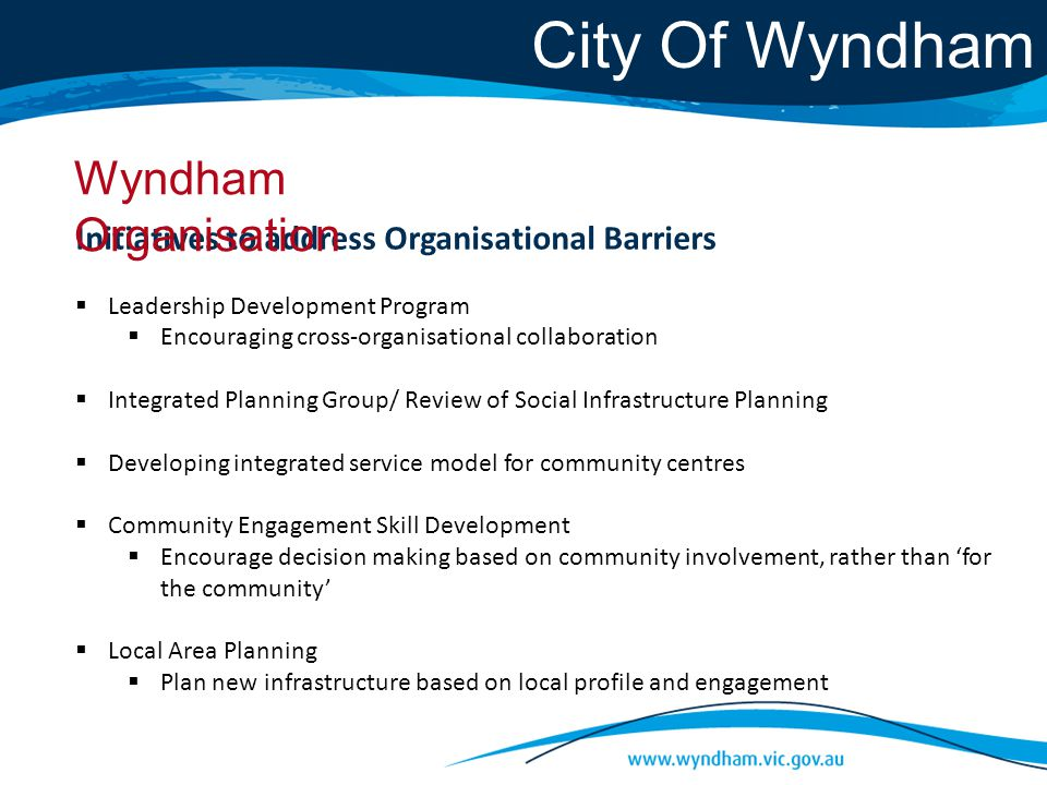 City Of Wyndham Initiatives to address Organisational Barriers  Leadership Development Program  Encouraging cross-organisational collaboration  Integrated Planning Group/ Review of Social Infrastructure Planning  Developing integrated service model for community centres  Community Engagement Skill Development  Encourage decision making based on community involvement, rather than 'for the community'  Local Area Planning  Plan new infrastructure based on local profile and engagement Wyndham Organisation
