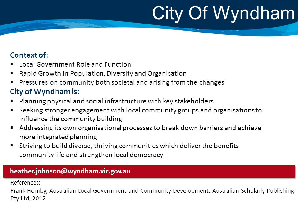 City Of Wyndham Context of:  Local Government Role and Function  Rapid Growth in Population, Diversity and Organisation  Pressures on community both societal and arising from the changes City of Wyndham is:  Planning physical and social infrastructure with key stakeholders  Seeking stronger engagement with local community groups and organisations to influence the community building  Addressing its own organisational processes to break down barriers and achieve more integrated planning  Striving to build diverse, thriving communities which deliver the benefits community life and strengthen local democracy heather.johnson@wyndham.vic.gov.au References: Frank Hornby, Australian Local Government and Community Development, Australian Scholarly Publishing Pty Ltd, 2012