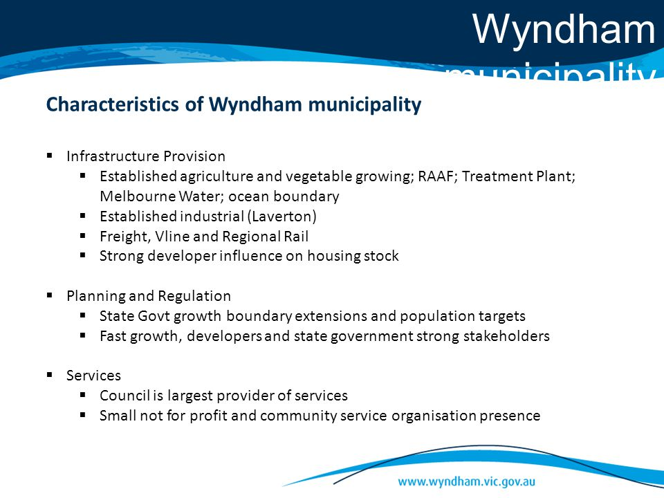 Wyndham municipality  Infrastructure Provision  Established agriculture and vegetable growing; RAAF; Treatment Plant; Melbourne Water; ocean boundary  Established industrial (Laverton)  Freight, Vline and Regional Rail  Strong developer influence on housing stock  Planning and Regulation  State Govt growth boundary extensions and population targets  Fast growth, developers and state government strong stakeholders  Services  Council is largest provider of services  Small not for profit and community service organisation presence Characteristics of Wyndham municipality
