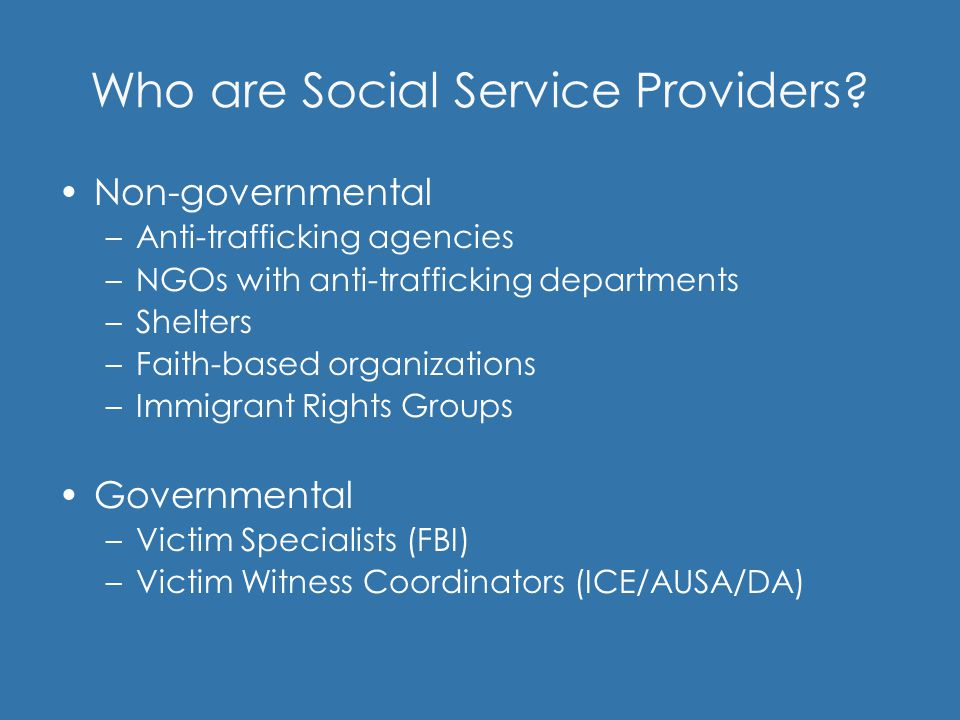 Who are Social Service Providers? Non-governmental –Anti-trafficking agencies –NGOs with anti-trafficking departments –Shelters –Faith-based organizat