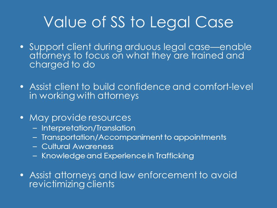 Value of SS to Legal Case Support client during arduous legal case—enable attorneys to focus on what they are trained and charged to do Assist client
