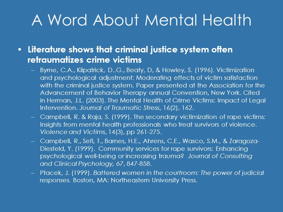 A Word About Mental Health Literature shows that criminal justice system often retraumatizes crime victims –Byrne, C.A., Kilpatrick, D..G., Beaty, D, & Howley, S.