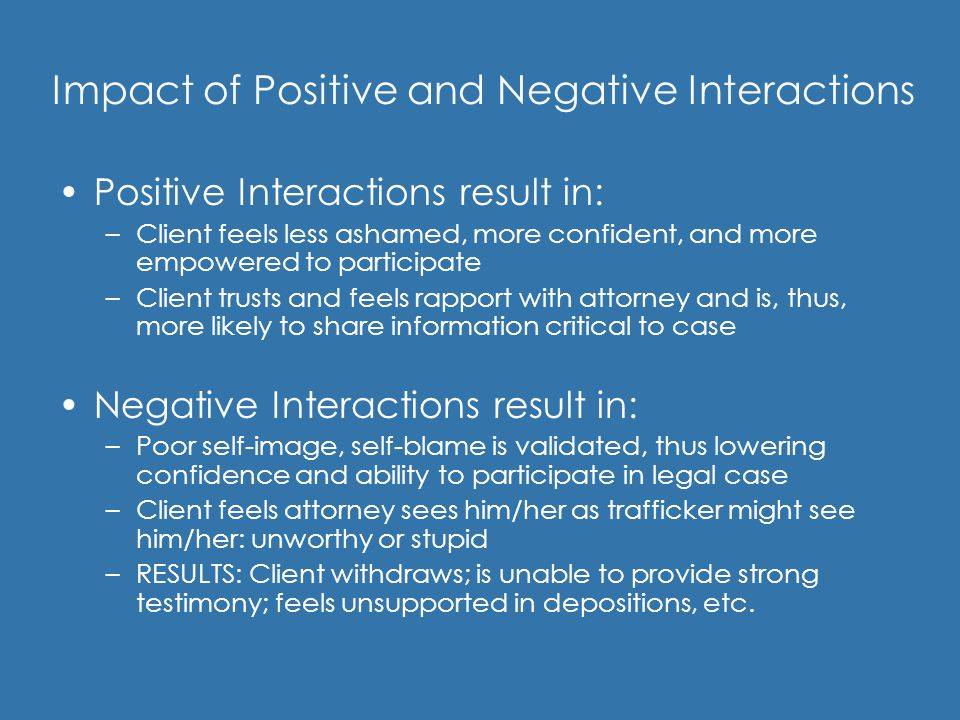 Impact of Positive and Negative Interactions Positive Interactions result in: –Client feels less ashamed, more confident, and more empowered to partic