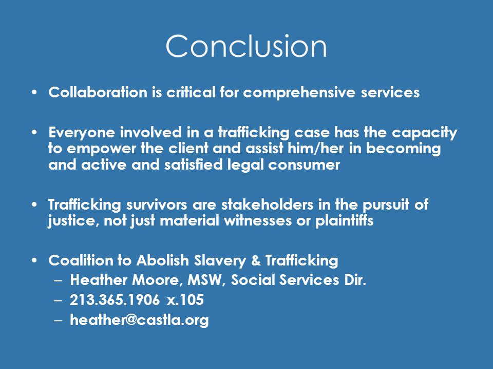 Conclusion Collaboration is critical for comprehensive services Everyone involved in a trafficking case has the capacity to empower the client and assist him/her in becoming and active and satisfied legal consumer Trafficking survivors are stakeholders in the pursuit of justice, not just material witnesses or plaintiffs Coalition to Abolish Slavery & Trafficking – Heather Moore, MSW, Social Services Dir.