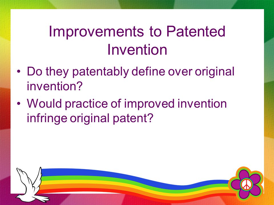 Improvements to Patented Invention Do they patentably define over original invention.
