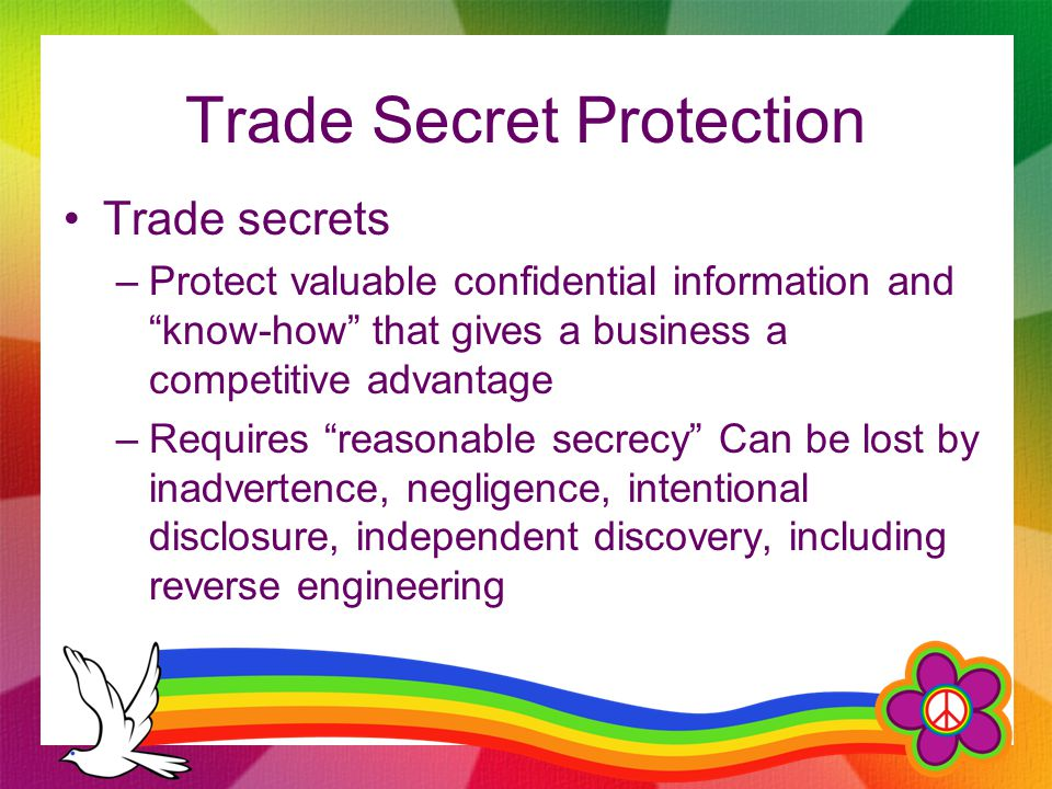 "Trade Secret Protection Trade secrets –Protect valuable confidential information and ""know-how"" that gives a business a competitive advantage –Require"
