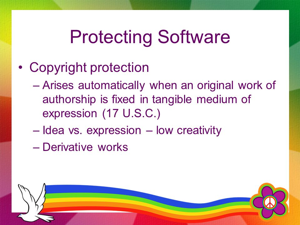 Protecting Software Copyright protection –Arises automatically when an original work of authorship is fixed in tangible medium of expression (17 U.S.C.) –Idea vs.