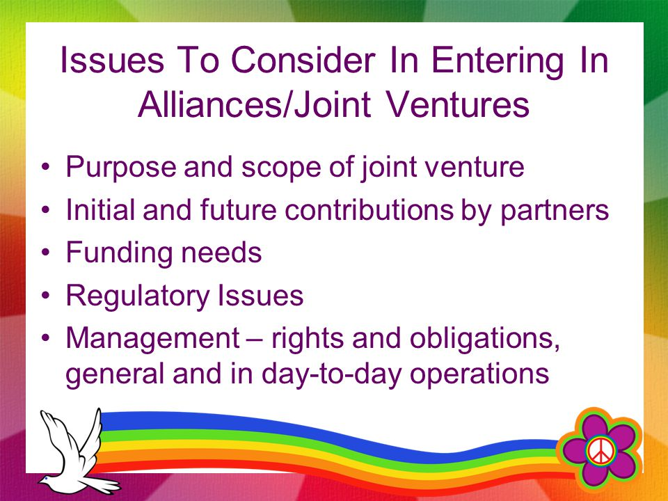 Issues To Consider In Entering In Alliances/Joint Ventures Purpose and scope of joint venture Initial and future contributions by partners Funding nee