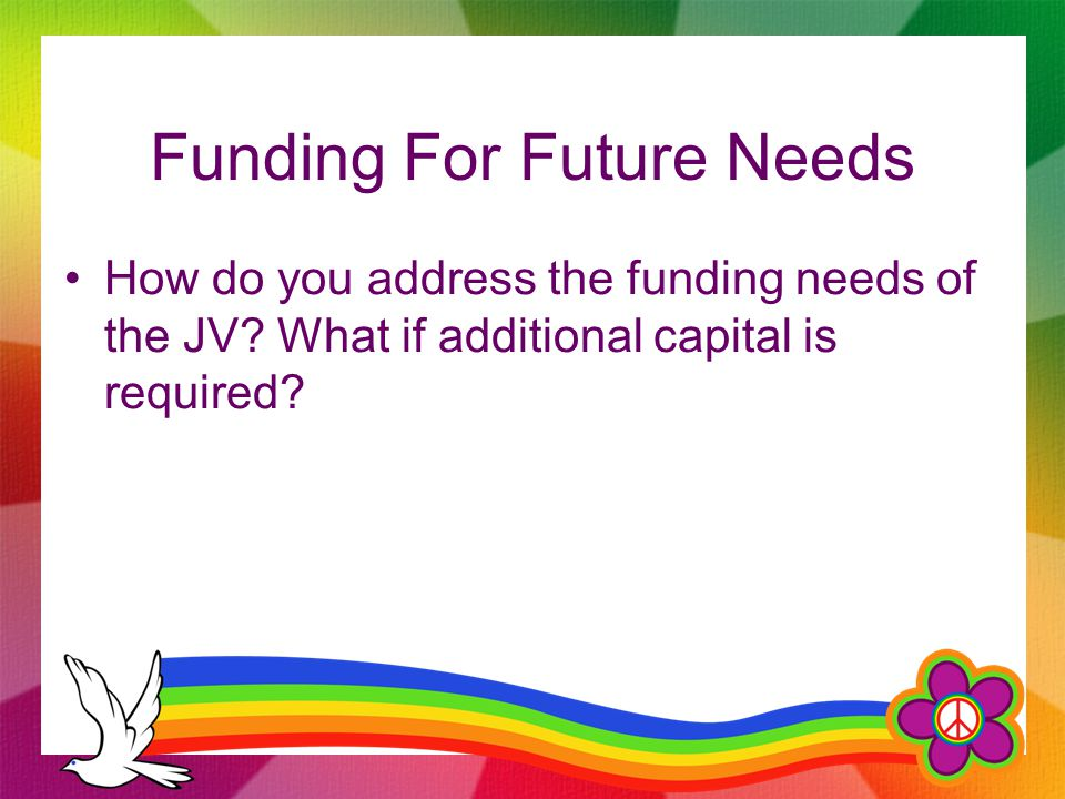 Funding For Future Needs How do you address the funding needs of the JV.