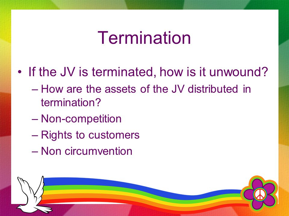 Termination If the JV is terminated, how is it unwound? –How are the assets of the JV distributed in termination? –Non-competition –Rights to customer