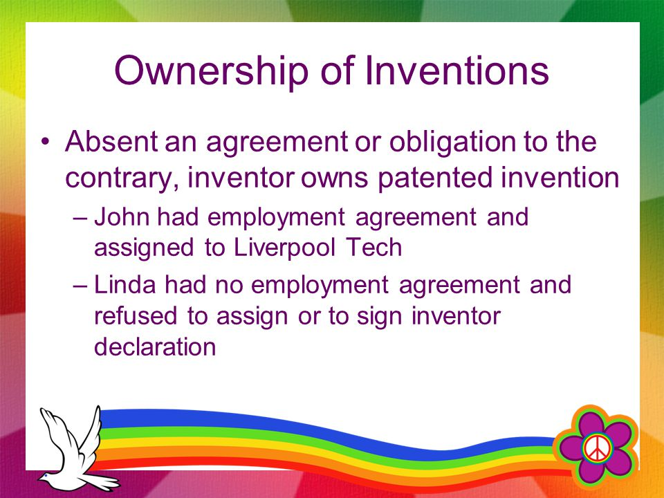 Ownership of Inventions Absent an agreement or obligation to the contrary, inventor owns patented invention –John had employment agreement and assigned to Liverpool Tech –Linda had no employment agreement and refused to assign or to sign inventor declaration