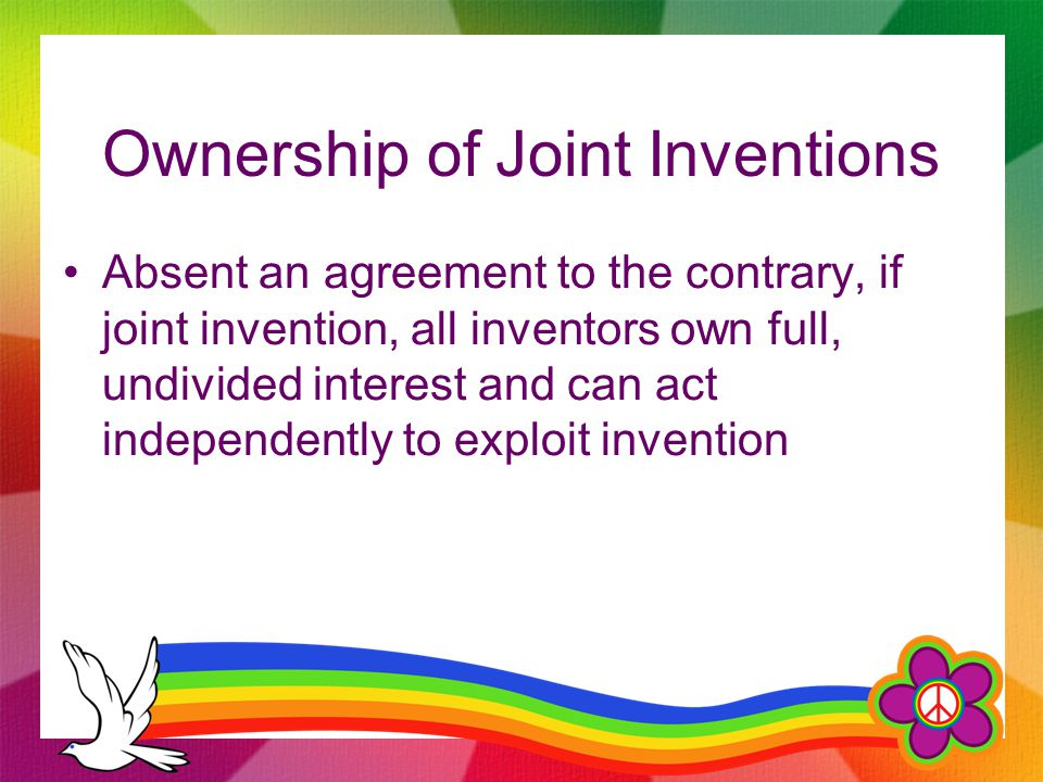Ownership of Joint Inventions Absent an agreement to the contrary, if joint invention, all inventors own full, undivided interest and can act independently to exploit invention