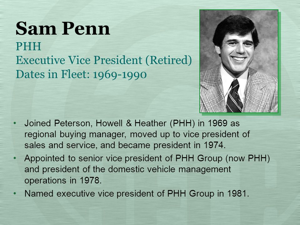Sam Penn PHH Executive Vice President (Retired) Dates in Fleet: 1969-1990 Joined Peterson, Howell & Heather (PHH) in 1969 as regional buying manager, moved up to vice president of sales and service, and became president in 1974.