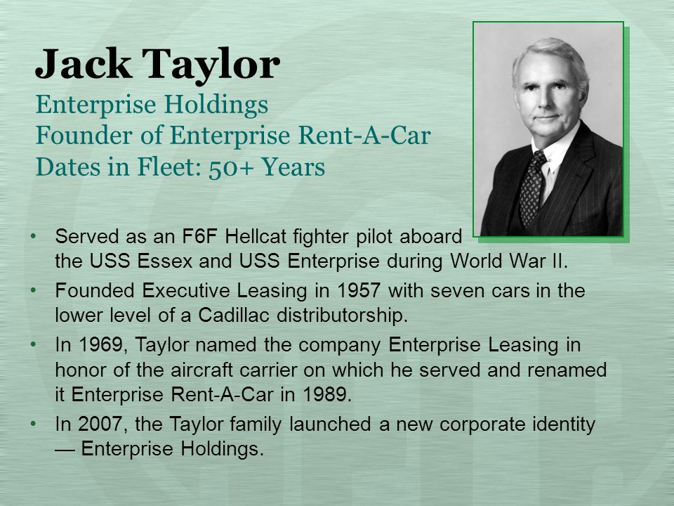 Jack Taylor Enterprise Holdings Founder of Enterprise Rent-A-Car Dates in Fleet: 50+ Years Served as an F6F Hellcat fighter pilot aboard the USS Essex and USS Enterprise during World War II.