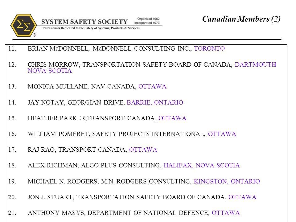August 200616 Canadian Members (2) 11.BRIAN McDONNELL, McDONNELL CONSULTING INC., TORONTO 12.CHRIS MORROW, TRANSPORTATION SAFETY BOARD OF CANADA, DARTMOUTH NOVA SCOTIA 13.MONICA MULLANE, NAV CANADA, OTTAWA 14.JAY NOTAY, GEORGIAN DRIVE, BARRIE, ONTARIO 15.HEATHER PARKER,TRANSPORT CANADA, OTTAWA 16.WILLIAM POMFRET, SAFETY PROJECTS INTERNATIONAL, OTTAWA 17.RAJ RAO, TRANSPORT CANADA, OTTAWA 18.ALEX RICHMAN, ALGO PLUS CONSULTING, HALIFAX, NOVA SCOTIA 19.MICHAEL N.