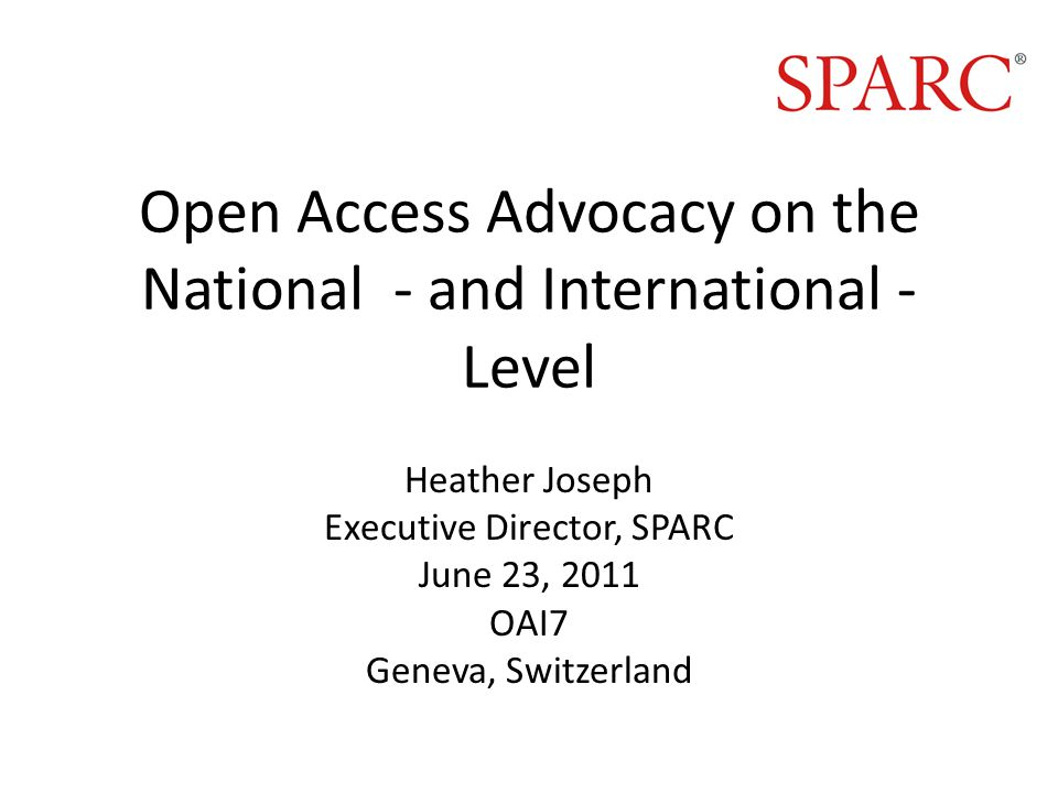 Open Access Advocacy on the National - and International - Level Heather Joseph Executive Director, SPARC June 23, 2011 OAI7 Geneva, Switzerland
